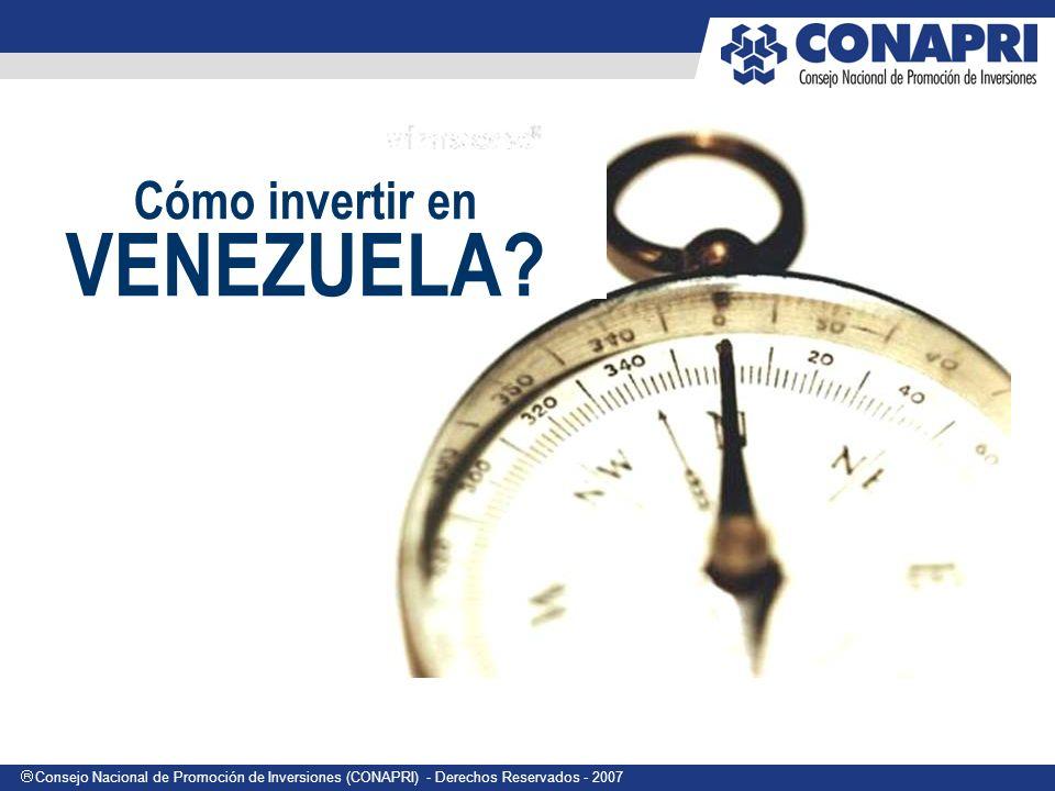 Consejo Nacional de Promoción de Inversiones (CONAPRI) - Derechos Reservados - 2007 Cómo invertir en VENEZUELA?