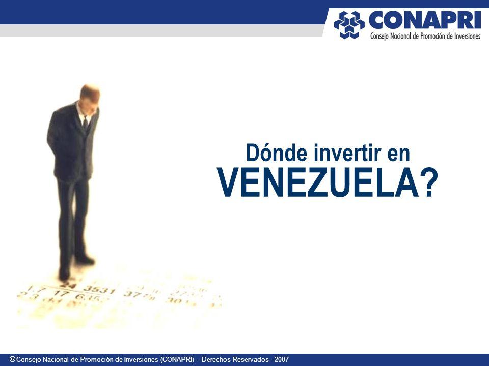 Consejo Nacional de Promoción de Inversiones (CONAPRI) - Derechos Reservados - 2007 Dónde invertir en VENEZUELA?