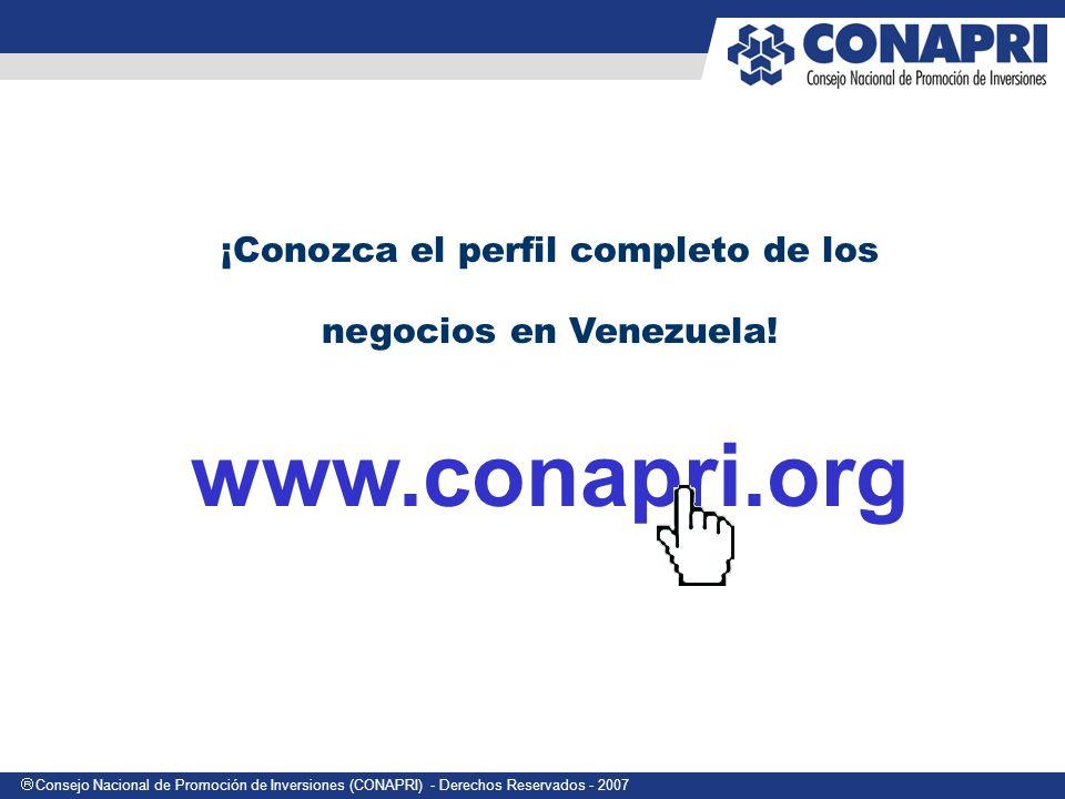 Consejo Nacional de Promoción de Inversiones (CONAPRI) - Derechos Reservados - 2007 ¡Conozca el perfil completo de los negocios en Venezuela! www.cona