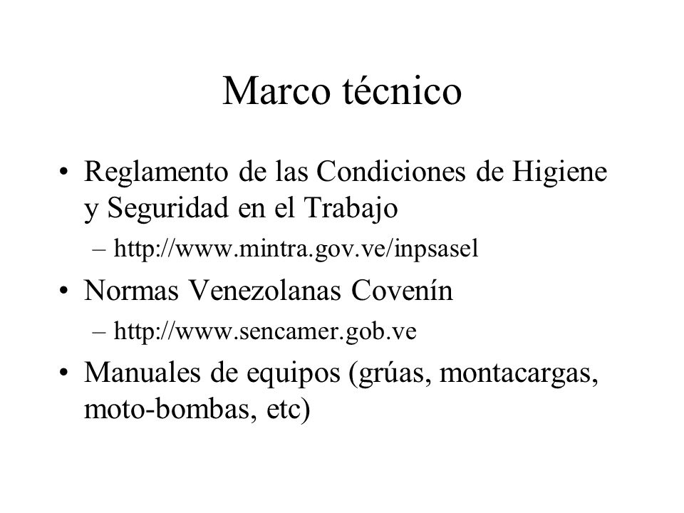 Marco técnico Reglamento de las Condiciones de Higiene y Seguridad en el Trabajo –http://www.mintra.gov.ve/inpsasel Normas Venezolanas Covenín –http:/