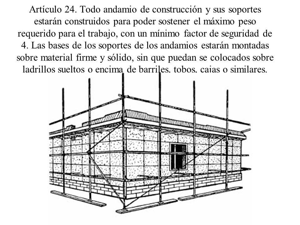 Artículo 24. Todo andamio de construcción y sus soportes estarán construidos para poder sostener el máximo peso requerido para el trabajo, con un míni
