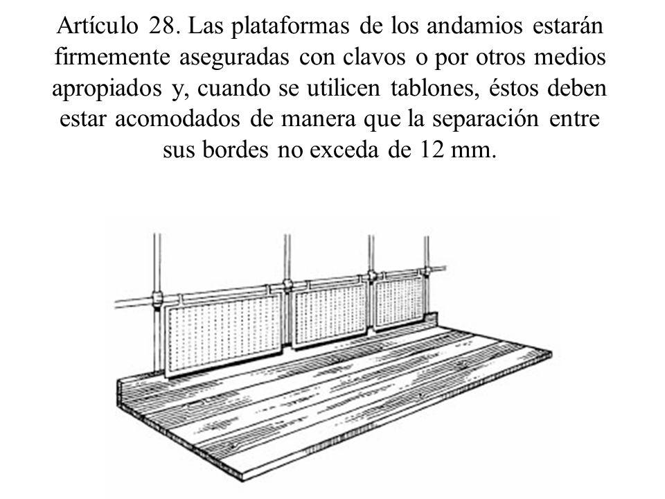 Artículo 28. Las plataformas de los andamios estarán firmemente aseguradas con clavos o por otros medios apropiados y, cuando se utilicen tablones, és