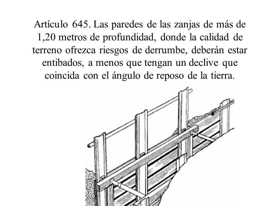 Artículo 645. Las paredes de las zanjas de más de 1,20 metros de profundidad, donde la calidad de terreno ofrezca riesgos de derrumbe, deberán estar e