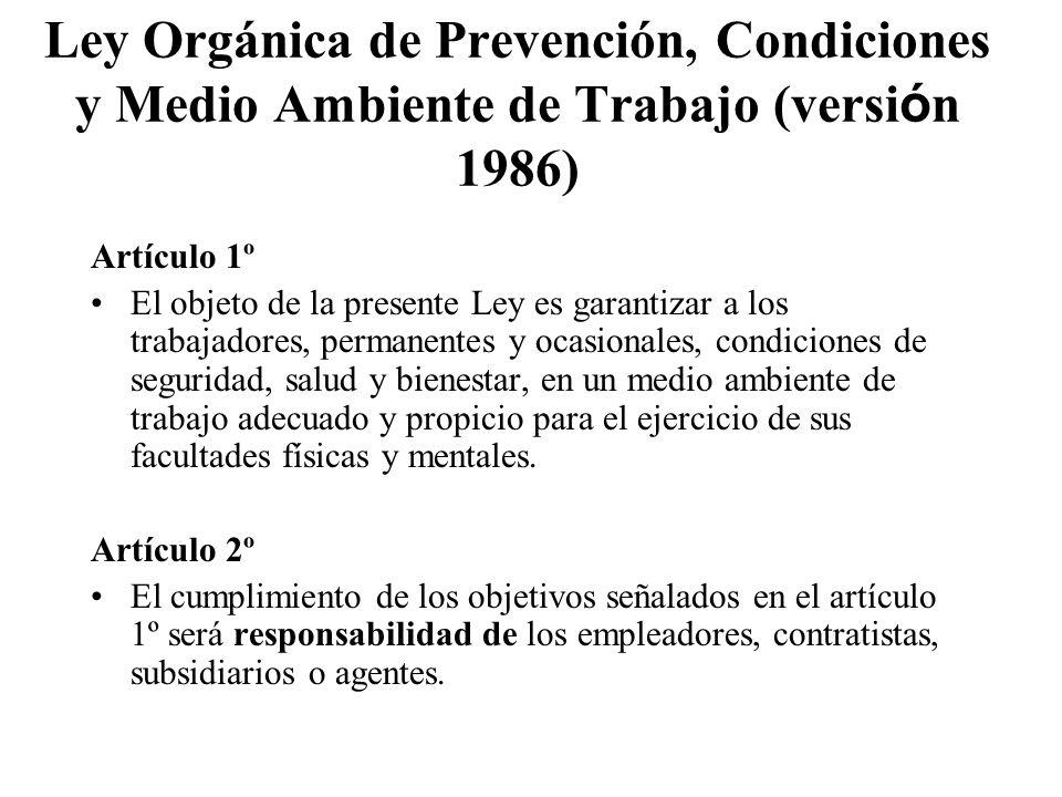 Ley Orgánica de Prevención, Condiciones y Medio Ambiente de Trabajo (versi ó n 1986) Artículo 1º El objeto de la presente Ley es garantizar a los trab