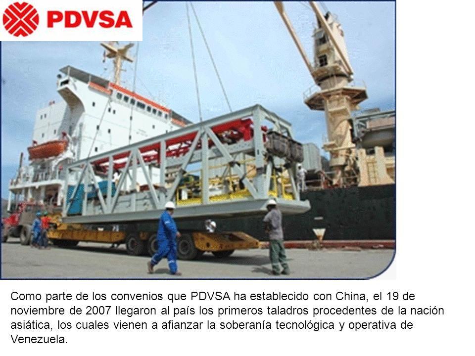 Como parte de los convenios que PDVSA ha establecido con China, el 19 de noviembre de 2007 llegaron al país los primeros taladros procedentes de la nación asiática, los cuales vienen a afianzar la soberanía tecnológica y operativa de Venezuela.
