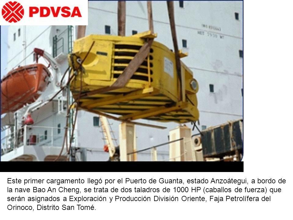 Este primer cargamento llegó por el Puerto de Guanta, estado Anzoátegui, a bordo de la nave Bao An Cheng, se trata de dos taladros de 1000 HP (caballos de fuerza) que serán asignados a Exploración y Producción División Oriente, Faja Petrolífera del Orinoco, Distrito San Tomé.