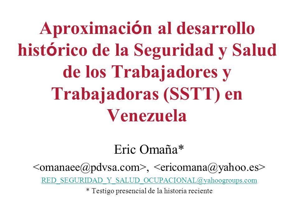 Aproximaci ó n al desarrollo hist ó rico de la Seguridad y Salud de los Trabajadores y Trabajadoras (SSTT) en Venezuela Eric Omaña*, RED_SEGURIDAD_Y_SALUD_OCUPACIONAL@yahoogroups.com * Testigo presencial de la historia reciente