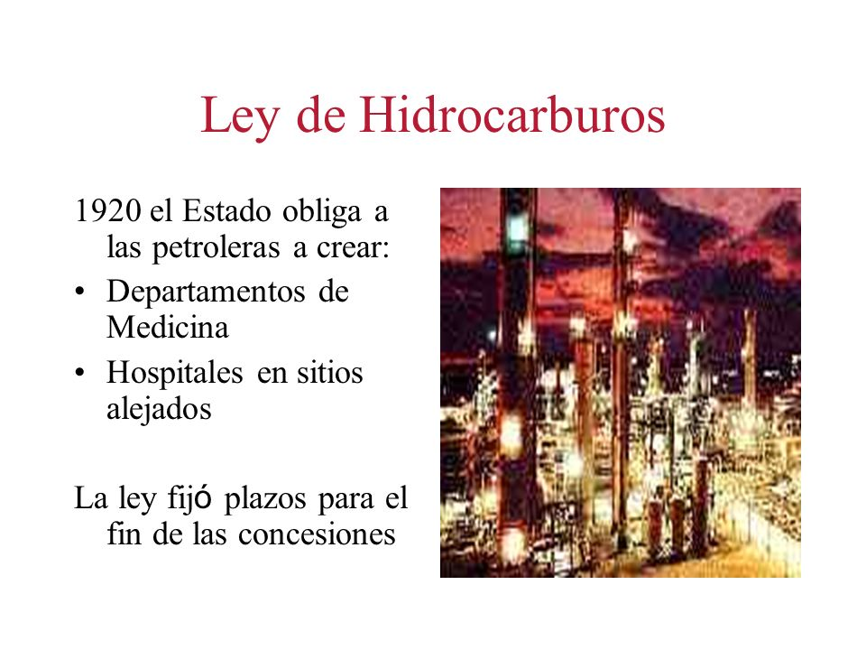 Ley de Hidrocarburos 1920 el Estado obliga a las petroleras a crear: Departamentos de Medicina Hospitales en sitios alejados La ley fij ó plazos para el fin de las concesiones