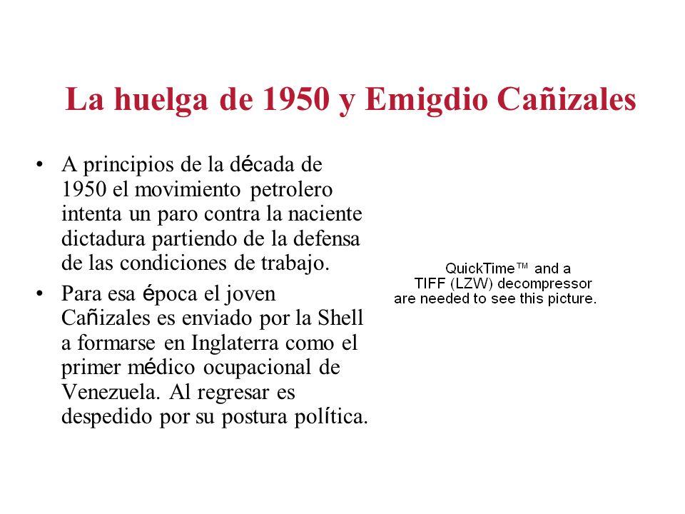 La huelga de 1950 y Emigdio Cañizales A principios de la d é cada de 1950 el movimiento petrolero intenta un paro contra la naciente dictadura partiendo de la defensa de las condiciones de trabajo.