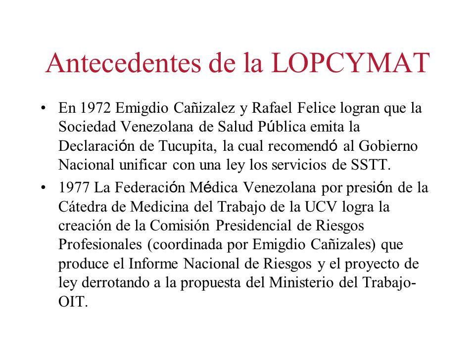 Antecedentes de la LOPCYMAT En 1972 Emigdio Cañizalez y Rafael Felice logran que la Sociedad Venezolana de Salud P ú blica emita la Declaraci ó n de Tucupita, la cual recomend ó al Gobierno Nacional unificar con una ley los servicios de SSTT.