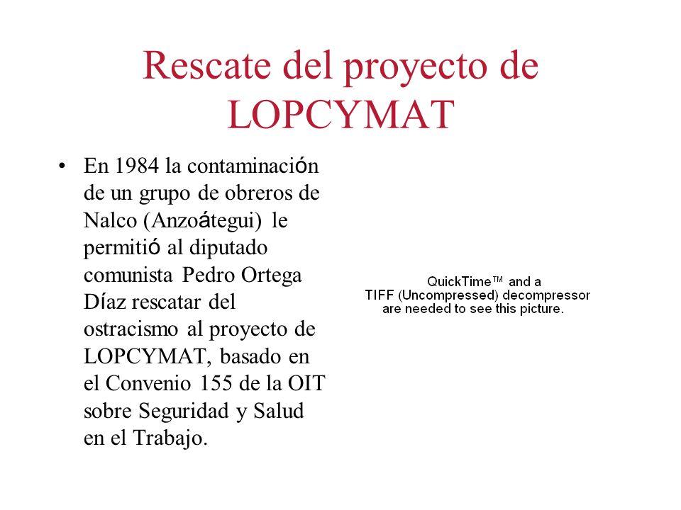 Rescate del proyecto de LOPCYMAT En 1984 la contaminaci ó n de un grupo de obreros de Nalco (Anzo á tegui) le permiti ó al diputado comunista Pedro Ortega D í az rescatar del ostracismo al proyecto de LOPCYMAT, basado en el Convenio 155 de la OIT sobre Seguridad y Salud en el Trabajo.