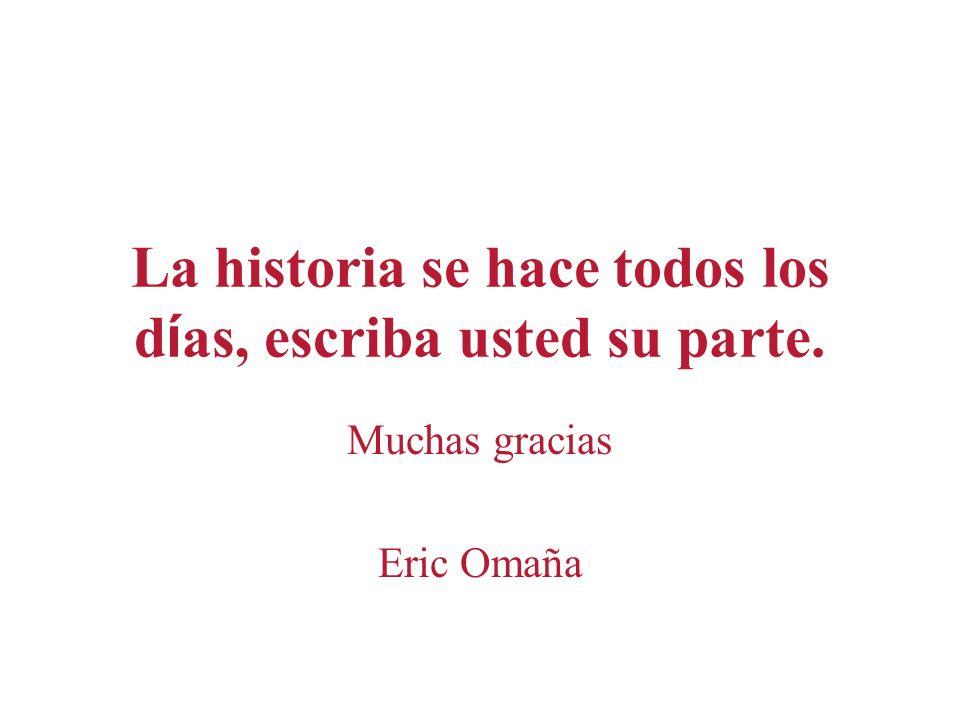 La historia se hace todos los d í as, escriba usted su parte. Muchas gracias Eric Omaña