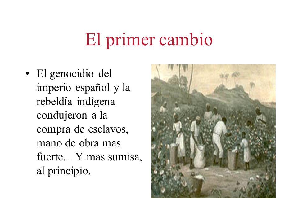El primer cambio El genocidio del imperio español y la rebeld í a ind í gena condujeron a la compra de esclavos, mano de obra mas fuerte...