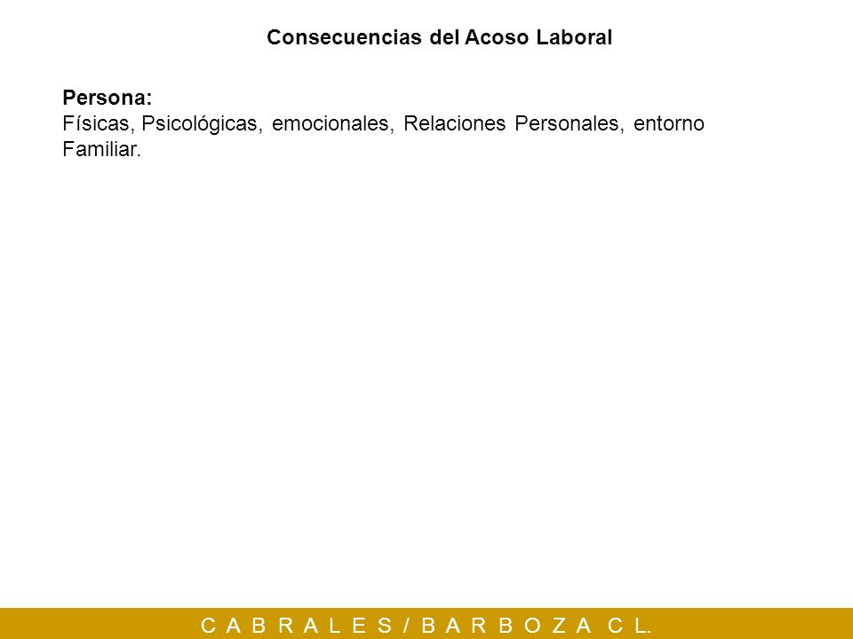 C A B R A L E S / B A R B O Z A C L. Consecuencias del Acoso Laboral Persona: Físicas, Psicológicas, emocionales, Relaciones Personales, entorno Famil