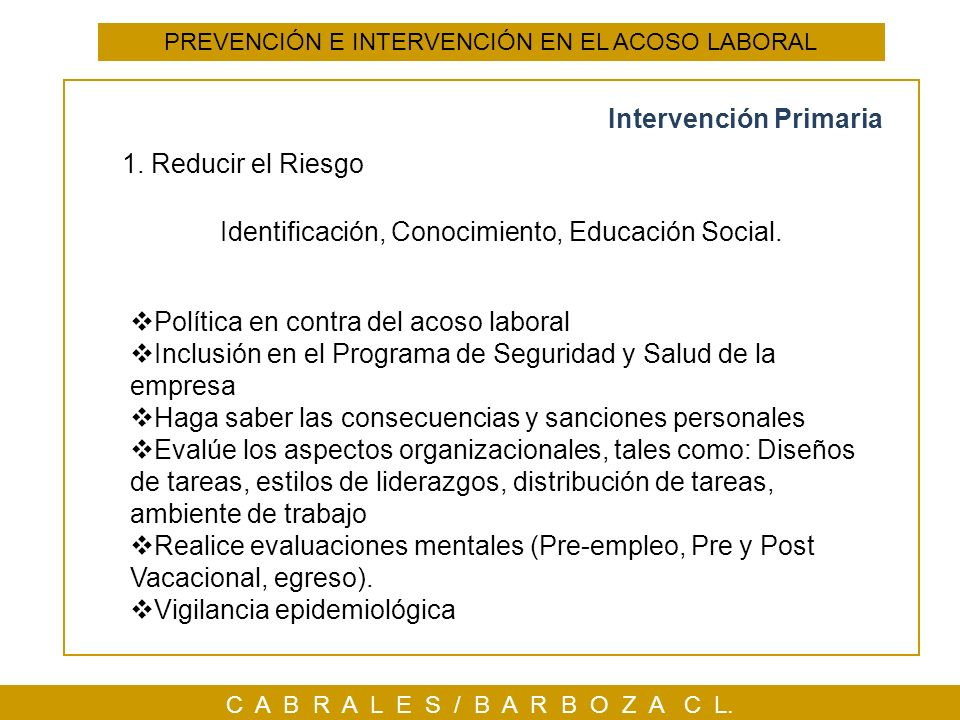 C A B R A L E S / B A R B O Z A C L. PREVENCIÓN E INTERVENCIÓN EN EL ACOSO LABORAL 1. Reducir el Riesgo Identificación, Conocimiento, Educación Social