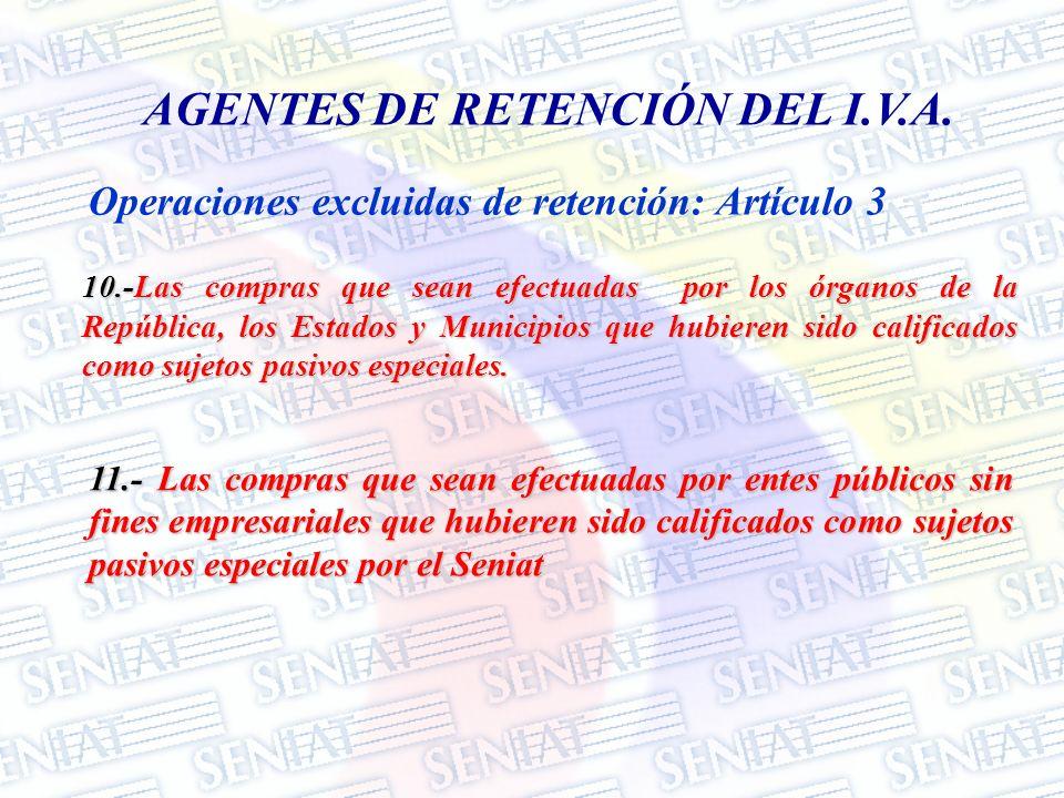 Operaciones excluidas de retención: Artículo 3 AGENTES DE RETENCIÓN DEL I.V.A. 10.-Las compras que sean efectuadas por los órganos de la República, lo