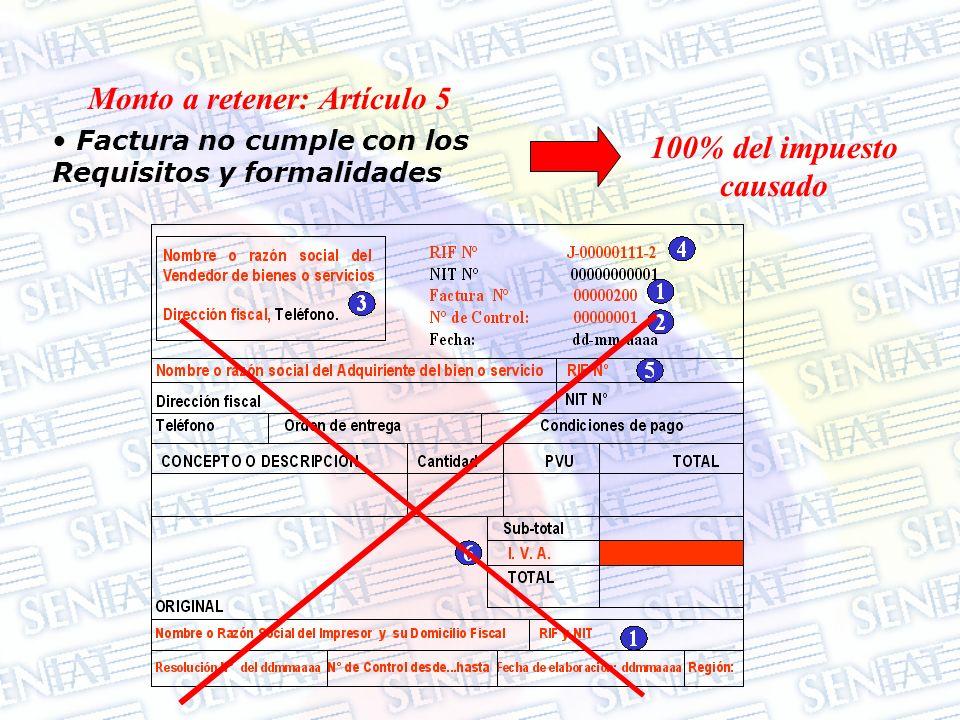 Factura no cumple con los Requisitos y formalidades 100% del impuesto causado Monto a retener: Artículo 5