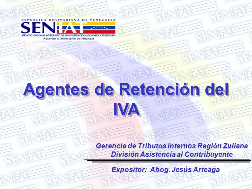 Agentes de Retención del IVA Expositor: Abog. Jesús Arteaga Gerencia de Tributos Internos Región Zuliana División Asistencia al Contribuyente