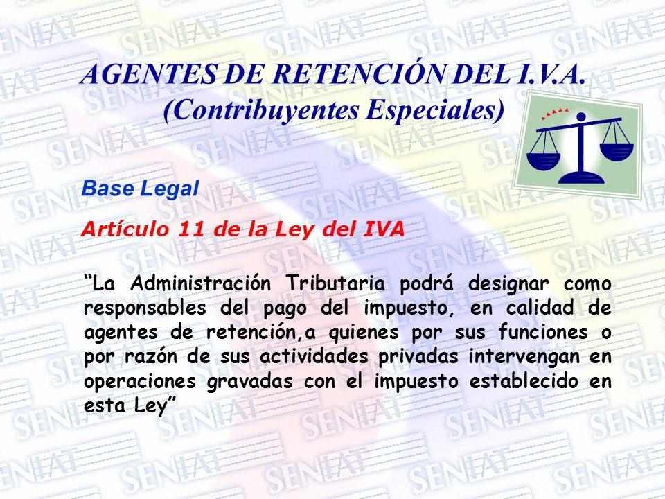 AGENTES DE RETENCIÓN DEL I.V.A. (Contribuyentes Especiales) Base Legal Artículo 11 de la Ley del IVA La Administración Tributaria podrá designar como