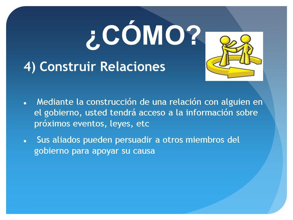 23/06/11 ¿CÓMO? 4) Construir Relaciones Mediante la construcción de una relación con alguien en el gobierno, usted tendrá acceso a la información sobr
