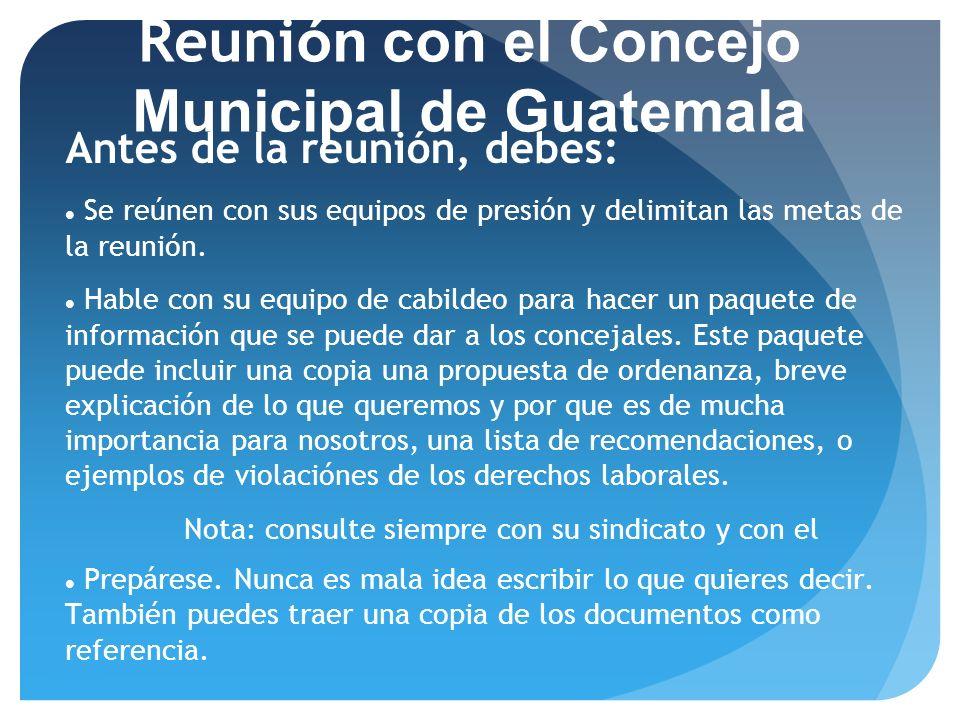 23/06/11 Reuni ón con el Concejo Municipal de Guatemala Antes de la reunión, debes: Se reúnen con sus equipos de presión y delimitan las metas de la r