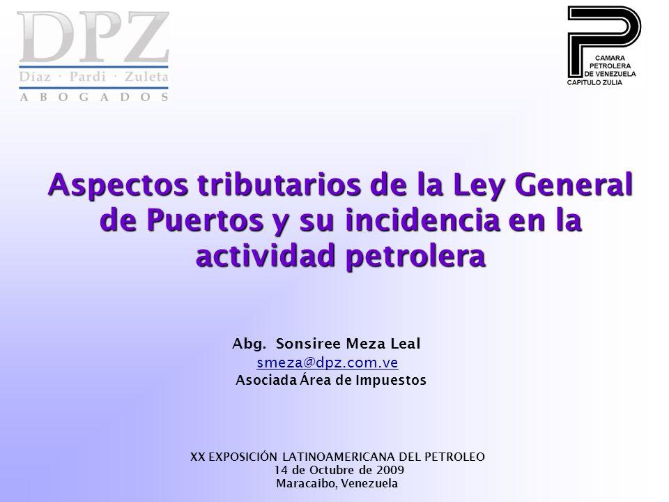 Aspectos tributarios de la Ley General de Puertos y su incidencia en la actividad petrolera Abg. Sonsiree Meza Leal smeza@dpz.com.ve Asociada Área de