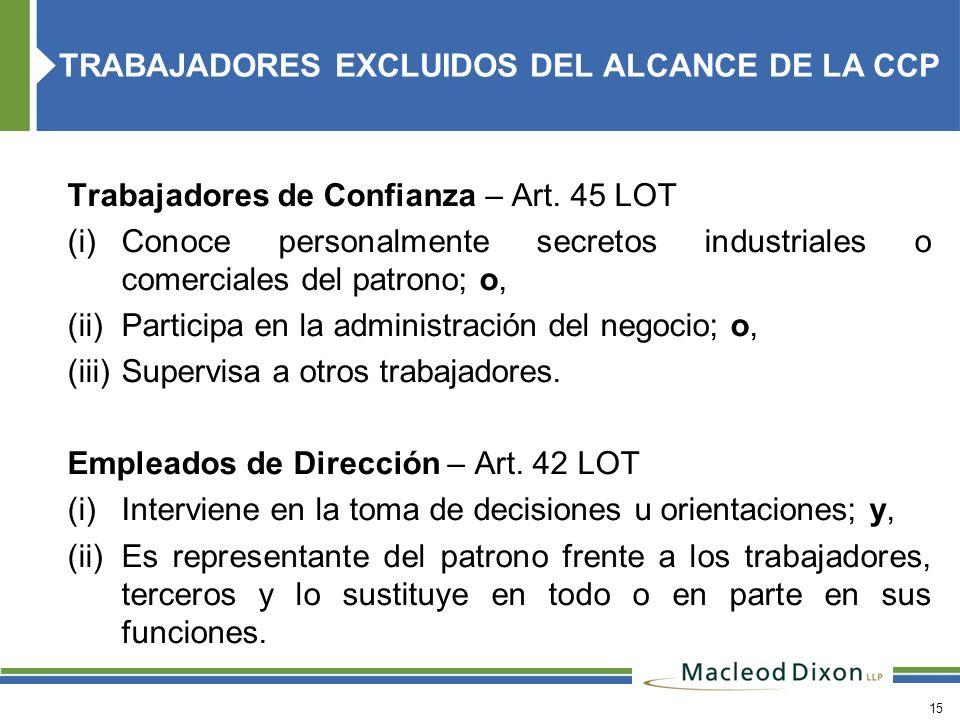 15 Trabajadores de Confianza – Art. 45 LOT (i) Conoce personalmente secretos industriales o comerciales del patrono; o, (ii) Participa en la administr