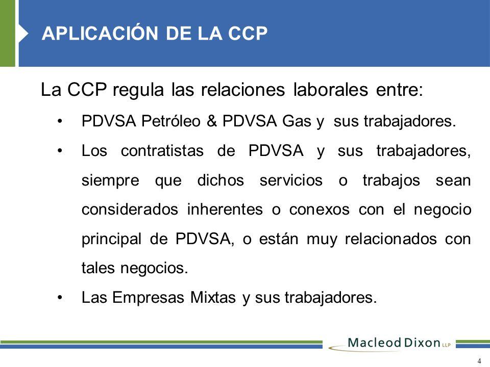 4 La CCP regula las relaciones laborales entre: PDVSA Petróleo & PDVSA Gas y sus trabajadores. Los contratistas de PDVSA y sus trabajadores, siempre q