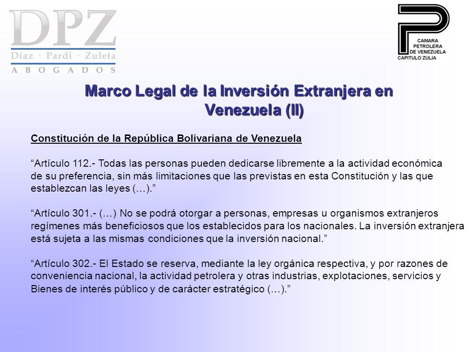 Marco Legal de la Inversión Extranjera en Venezuela (II) Constitución de la República Bolivariana de Venezuela Artículo 112.- Todas las personas pueden dedicarse libremente a la actividad económica de su preferencia, sin más limitaciones que las previstas en esta Constitución y las que establezcan las leyes (…).