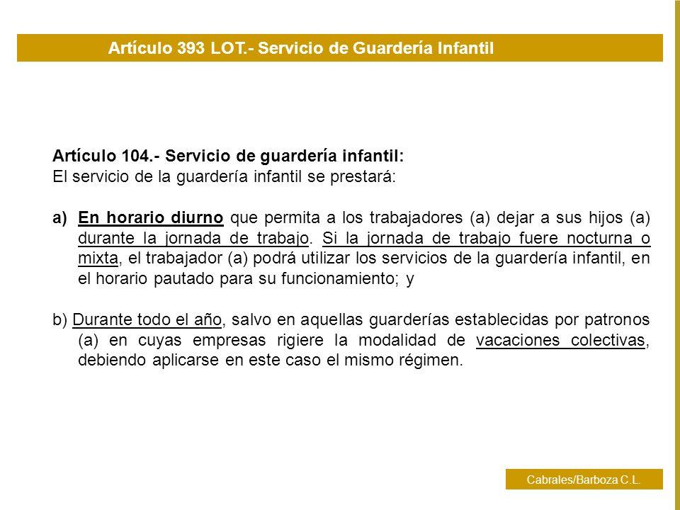 Cabrales/Barboza C.L. Artículo 104.- Servicio de guardería infantil: El servicio de la guardería infantil se prestará: a)En horario diurno que permita
