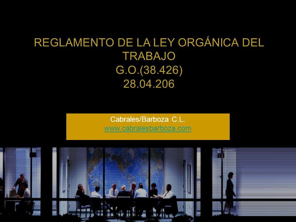 REGLAMENTO DE LA LEY ORGÁNICA DEL TRABAJO G.O.(38.426) 28.04.206 Cabrales/Barboza C.L. www.cabralesbarboza.com