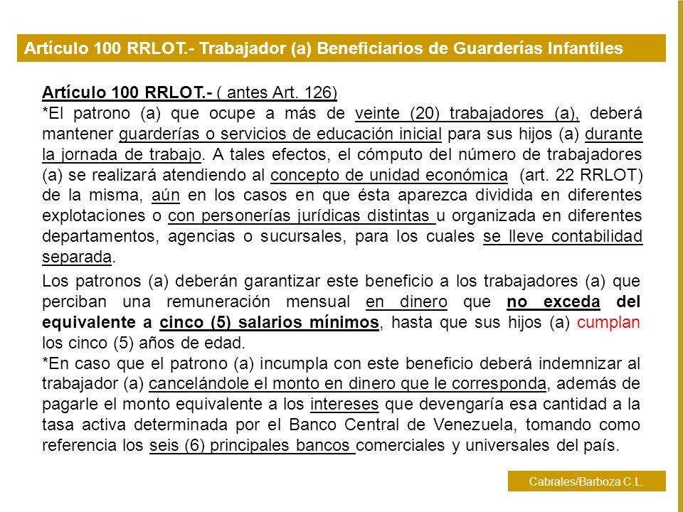 Cabrales/Barboza C.L. Artículo 100 RRLOT.- ( antes Art. 126) *El patrono (a) que ocupe a más de veinte (20) trabajadores (a), deberá mantener guarderí