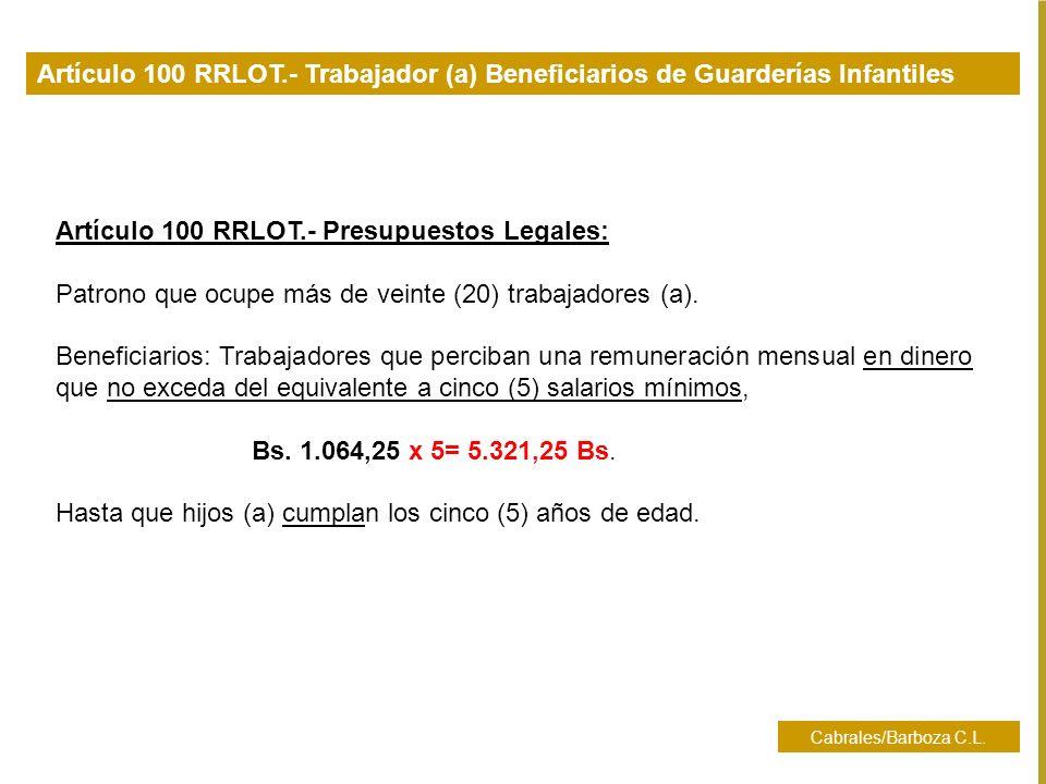 Cabrales/Barboza C.L. Artículo 100 RRLOT.- Trabajador (a) Beneficiarios de Guarderías Infantiles Artículo 100 RRLOT.- Presupuestos Legales: Patrono qu