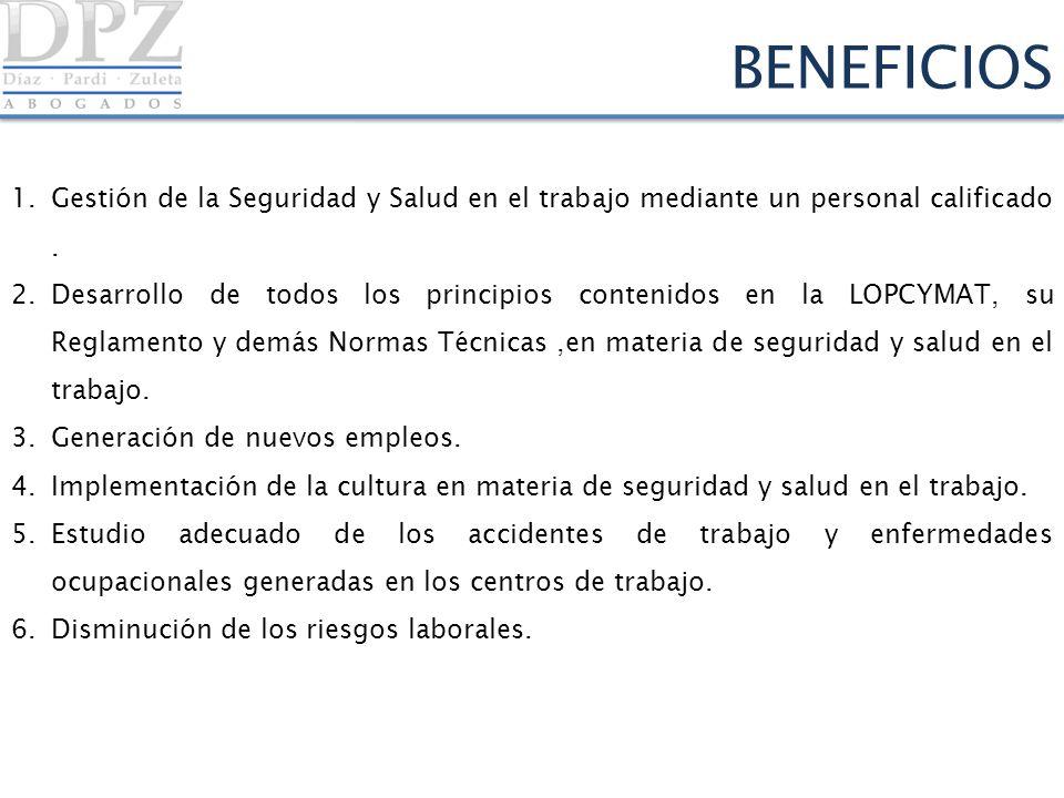 BENEFICIOS 1.Gestión de la Seguridad y Salud en el trabajo mediante un personal calificado. 2.Desarrollo de todos los principios contenidos en la LOPC