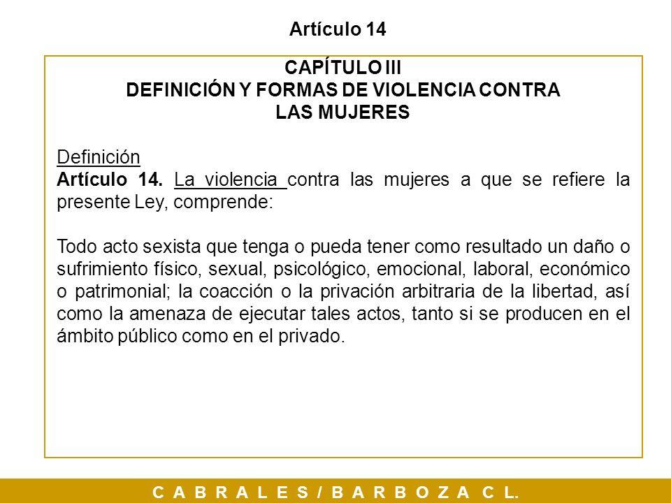 C A B R A L E S / B A R B O Z A C L. Artículo 14 CAPÍTULO III DEFINICIÓN Y FORMAS DE VIOLENCIA CONTRA LAS MUJERES Definición Artículo 14. La violencia