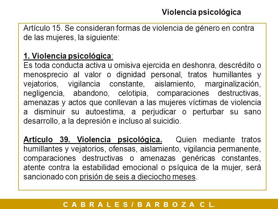 C A B R A L E S / B A R B O Z A C L. Violencia psicológica Artículo 15. Se consideran formas de violencia de género en contra de las mujeres, la sigui
