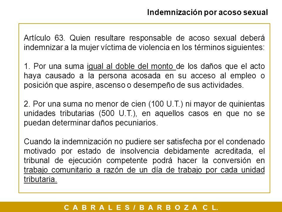 C A B R A L E S / B A R B O Z A C L. Indemnización por acoso sexual Artículo 63. Quien resultare responsable de acoso sexual deberá indemnizar a la mu