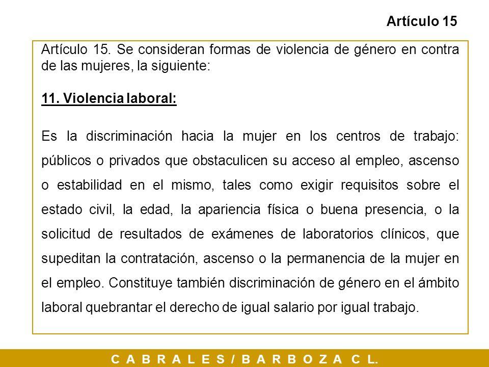 C A B R A L E S / B A R B O Z A C L. Artículo 15 Artículo 15. Se consideran formas de violencia de género en contra de las mujeres, la siguiente: 11.