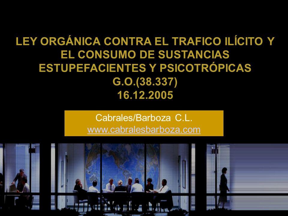 LEY ORGÁNICA CONTRA EL TRAFICO ILÍCITO Y EL CONSUMO DE SUSTANCIAS ESTUPEFACIENTES Y PSICOTRÓPICAS G.O.(38.337) 16.12.2005 Cabrales/Barboza C.L. www.ca