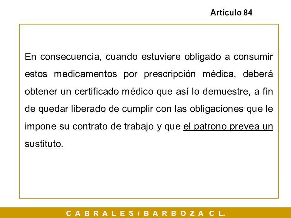 C A B R A L E S / B A R B O Z A C L. Artículo 84 En consecuencia, cuando estuviere obligado a consumir estos medicamentos por prescripción médica, deb