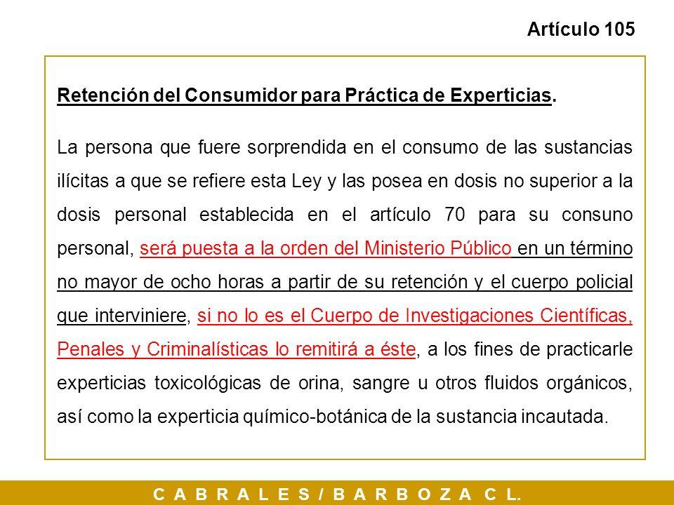 C A B R A L E S / B A R B O Z A C L. Artículo 105 Retención del Consumidor para Práctica de Experticias. La persona que fuere sorprendida en el consum