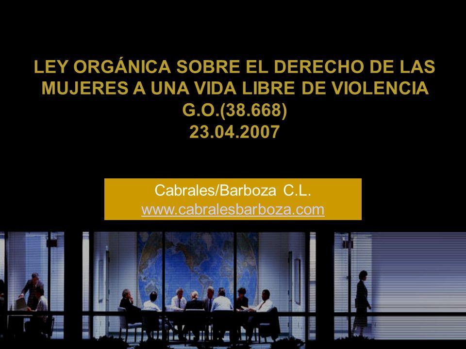 LEY ORGÁNICA SOBRE EL DERECHO DE LAS MUJERES A UNA VIDA LIBRE DE VIOLENCIA G.O.(38.668) 23.04.2007 Cabrales/Barboza C.L. www.cabralesbarboza.com