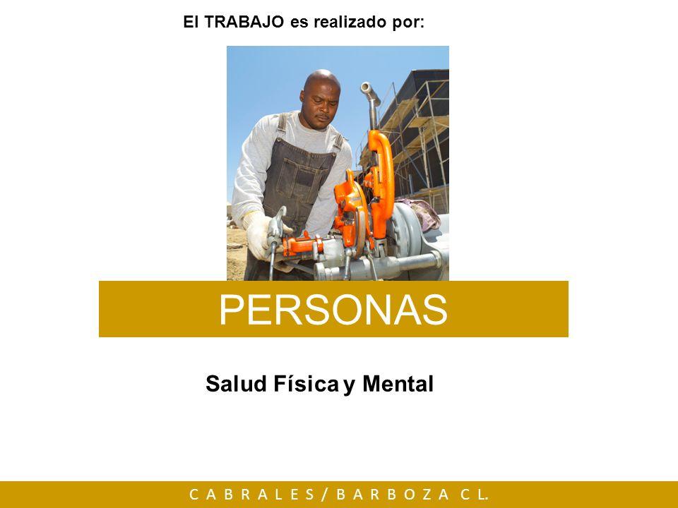 C A B R A L E S / B A R B O Z A C L. El TRABAJO es realizado por: PERSONAS Salud Física y Mental