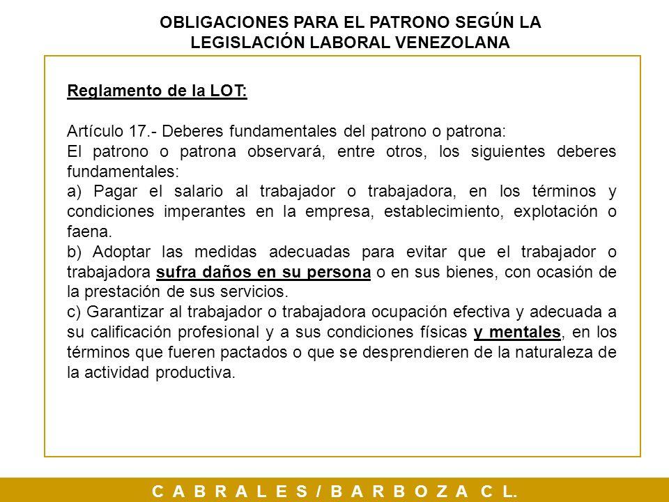 C A B R A L E S / B A R B O Z A C L. OBLIGACIONES PARA EL PATRONO SEGÚN LA LEGISLACIÓN LABORAL VENEZOLANA Reglamento de la LOT: Artículo 17.- Deberes
