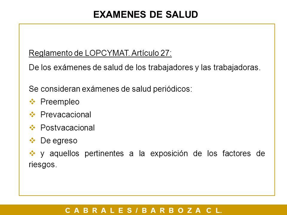 EXAMENES DE SALUD Reglamento de LOPCYMAT. Artículo 27: De los exámenes de salud de los trabajadores y las trabajadoras. Se consideran exámenes de salu