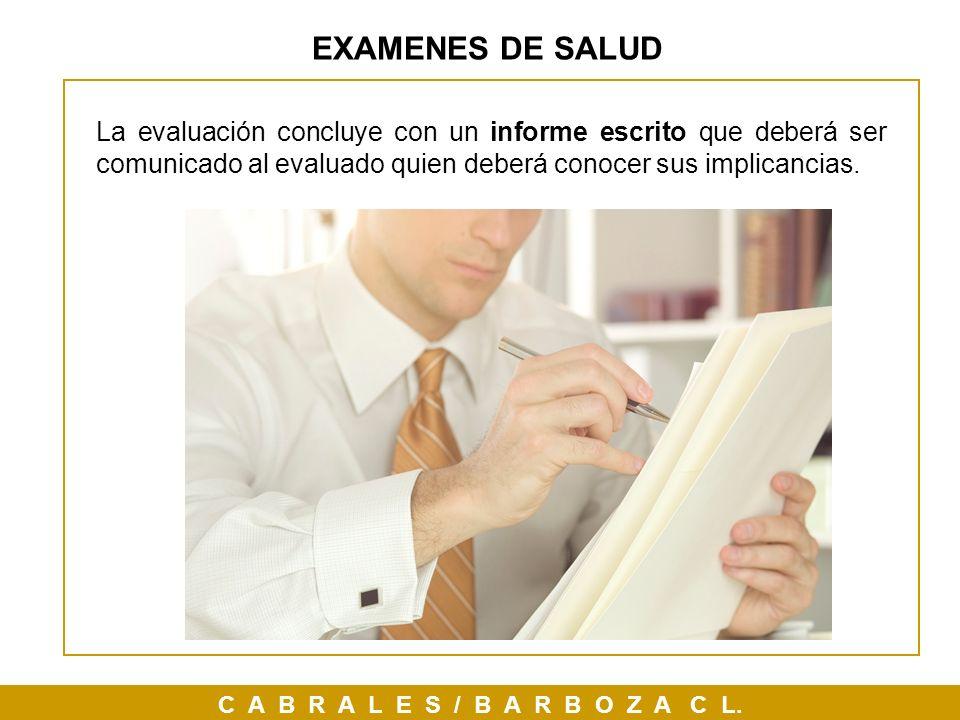C A B R A L E S / B A R B O Z A C L. EXAMENES DE SALUD La evaluación concluye con un informe escrito que deberá ser comunicado al evaluado quien deber