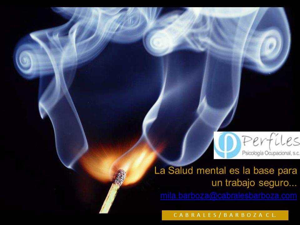 La Salud mental es la base para un trabajo seguro... mila.barboza@cabralesbarboza.com C A B R A L E S / B A R B O Z A C L.