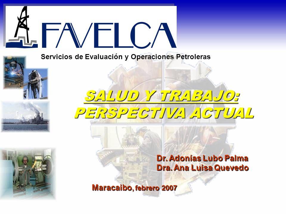 Dr. Adonías Lubo Palma Dra. Ana Luisa Quevedo Maracaibo, febrero 2007 Servicios de Evaluación y Operaciones Petroleras SALUD Y TRABAJO: PERSPECTIVA AC