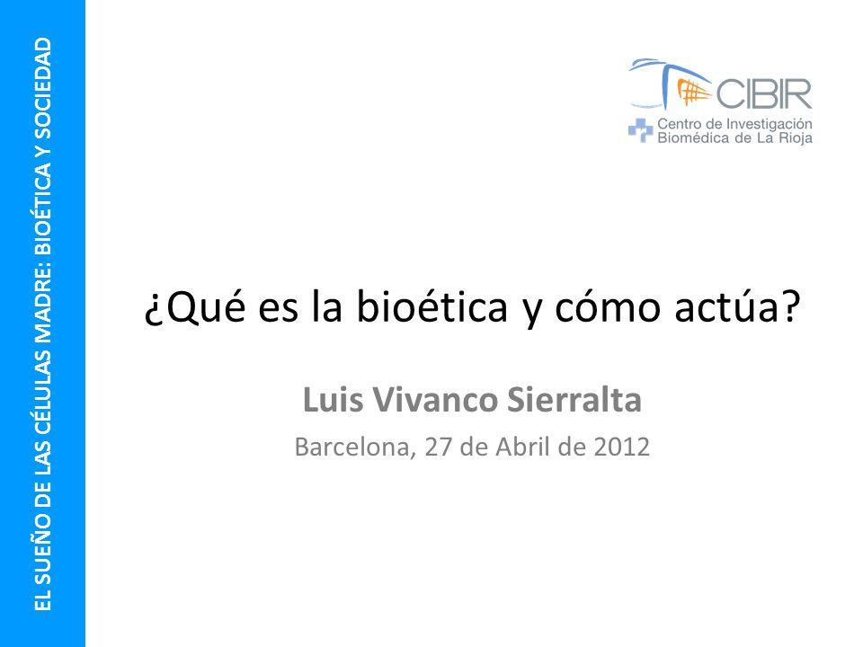 ¿Qué es la bioética y cómo actúa? Luis Vivanco Sierralta Barcelona, 27 de Abril de 2012 EL SUEÑO DE LAS CÉLULAS MADRE: BIOÉTICA Y SOCIEDAD