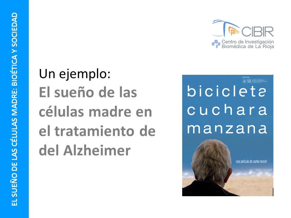 Un ejemplo: El sueño de las células madre en el tratamiento de del Alzheimer EL SUEÑO DE LAS CÉLULAS MADRE: BIOÉTICA Y SOCIEDAD
